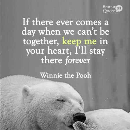 If there ever comes a day when we can't be together, keep me in your heart, I'll stay there forever. Winnie the Pooh