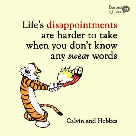 Life's disappointments are harder to take when you don't know any swear words. Calvin and Hobbes