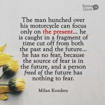 """""""The man hunched over his motorcycle can focus only on the present… he is caught in a fragment of time cut off from both the past and the future… he has no fear, because the source of fear is in the future, and a person freed of the future has nothing to fear."""" Milan Kundera"""