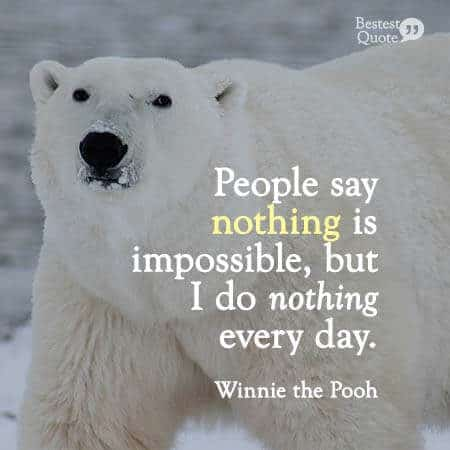 People say nothing is impossible but I do nothing every day. Winnie the Pooh