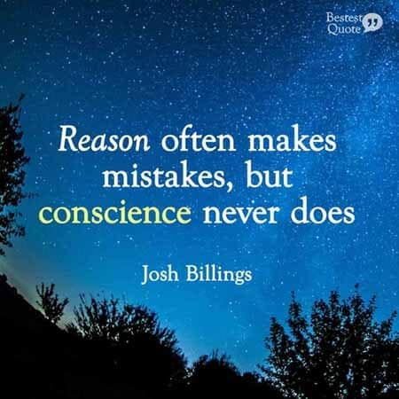 """Reason often makes mistakes, but conscience never does."" Josh Billings"