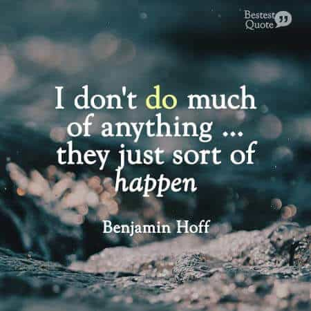 I don't do much of anything, they just sort of happen. Benjamin Hoff, the Tao of Pooh