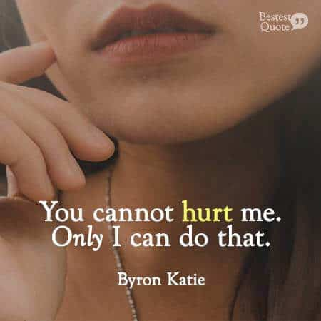 You cannot hurt me. Only I can do that. Byron Katie