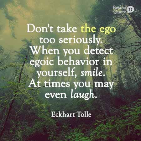 Don't take the ego too seriously. When you detect egoic behavior in yourself, smile. At times, you may even laugh. Eckhart Tolle.