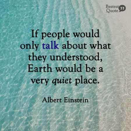 If people would only talk about what they understood, Earth would be a very quiet place. Albert Einstein