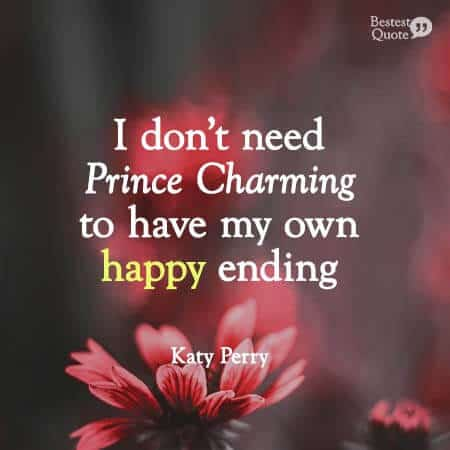 I don't need Prince Charming to have my own happy ending. Katy Perry