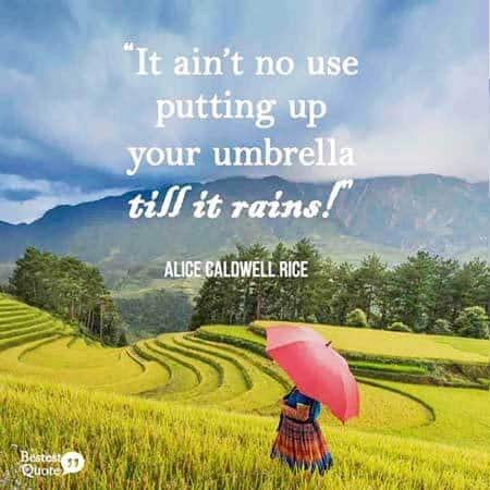 """It ain't no use putting up your umbrella till it rains."" Alice Caldwell Rice"