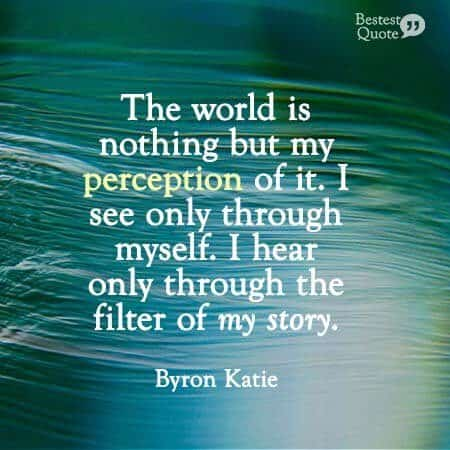 """""""The world is nothing but my perception of it. I see only through myself. I hear only through the filter of my story."""" Byron Katie"""