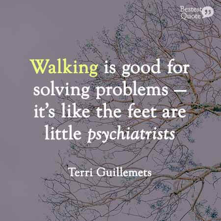 Walking is good for solving problems - it's like the feet are little psychiatrists. Terri Guillemets