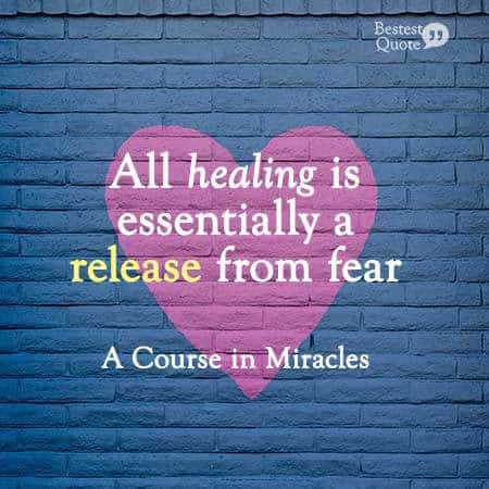 """All healing is essentially a release from fear."" A Course in Miracles"