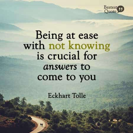 """Being at ease with not knowing is crucial for answers to come to you."" Eckhart Tolle"