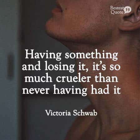 """Having something and losing it, it's so much crueler than never having had it."" Victoria Schwab"