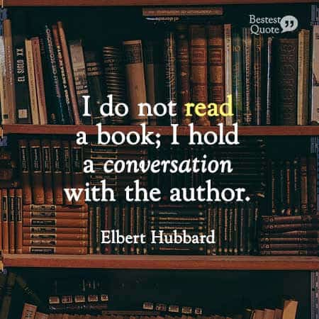 """I do not read a book, I hold a conversation with the author."" Elbert Hubbard"