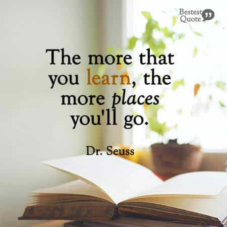 """The more that you learn, the more places you'll go"". Dr. Seuss"