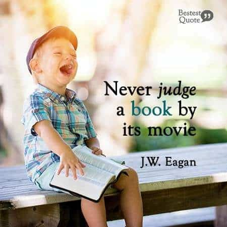 """Never judge a book by its movie."" J W Eagan"