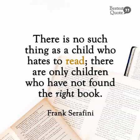 """There is no such thing as a child who hates to read; there are only children who have not found the right book."" Frank Serafini"