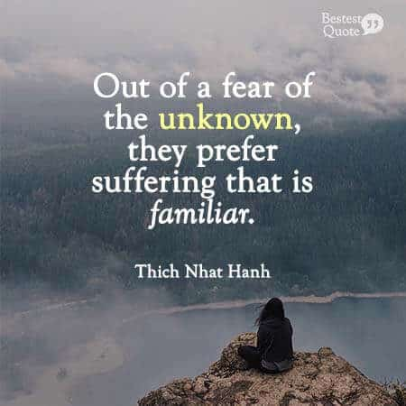 """People have a hard time letting go of their suffering. Out of a fear of the unknown, they prefer suffering that is familiar."" Thich Nhat Hanh"