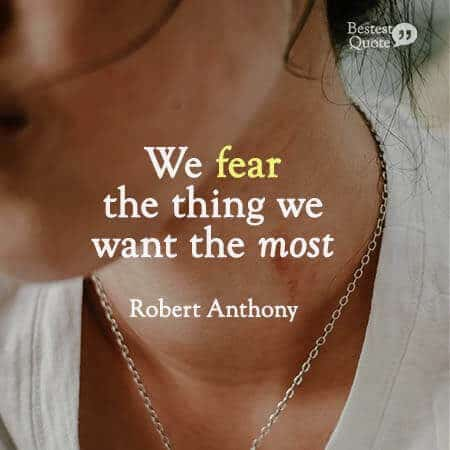 """We fear the thing we want the most."" Robert Anthony"