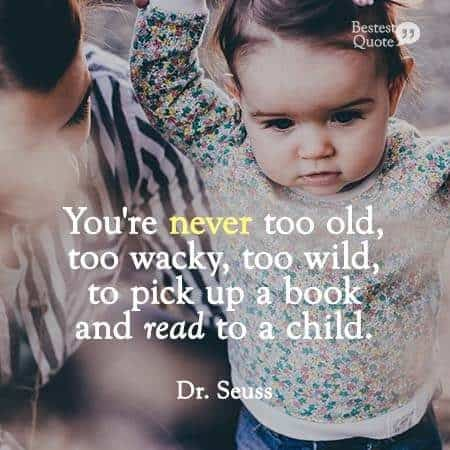 """You are never too old, too wacky, too wild to pick up a book and read to a child."" Dr. Seuss"