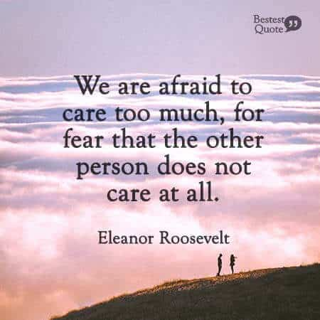 """We are afraid to care too much, for fear that the other person does not care at all."" Eleanor Roosevelt"