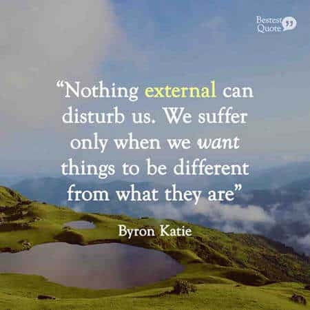 """Nothing external can disturb us. We suffer only when we want things to be different from what they are"". Byron Katie"