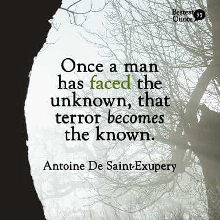 """Only the unknown frightens men. But once a man has faced the unknown, that terror becomes the known."" Antoine De Saint-Exupery, author of The Little Prince"