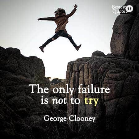 """""""The only failure is not to try."""" George Clooney"""