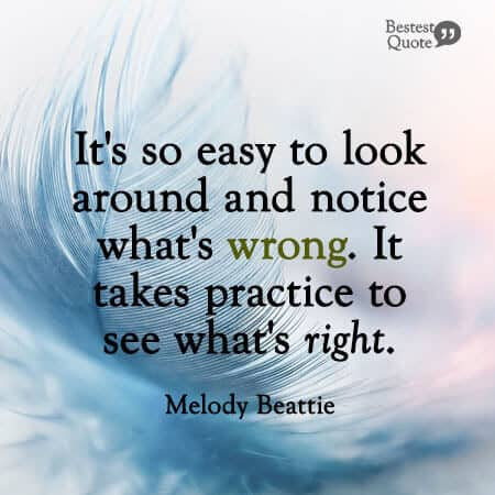 """It's so easy to look around and notice what's wrong. It takes practice to see what's right."" Melody Beattie"