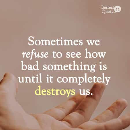 """Sometimes we refuse to see how bad something is until it completely destroys us."" Abusive Relationship Quote"