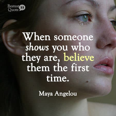 """When someone shows you who they are, believe them the first time."" Maya Angelou"
